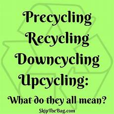 recycling und upcycling skip the bag precycling recycling downcycling and