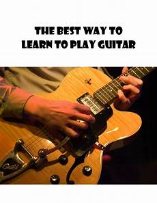 learning to play the guitar what s the best way to learn to play guitar