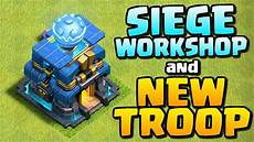 coc update 2018 siege workshop and new troop in clash of clans th12 coc