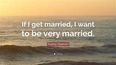 hepburn quote if i get married i want to be very