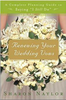 renewing your wedding vows a complete planning guide to saying quot i still do quot by naylor