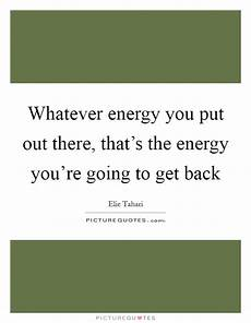 whatever energy you put out there that s the energy you