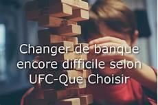 Changer De Banque Encore Difficile Selon Ufc Que Choisir