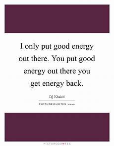 i only put good energy out there you put good energy out