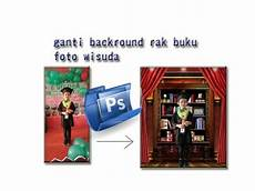 Tutorial Edit Foto Wisuda Tk Ganti Background Rak Buku