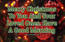 merry christmas to you and your loved ones have a good morning pictures photos and images for