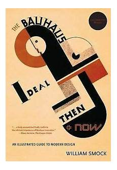 the bauhaus ideal then and now an illustrated guide to