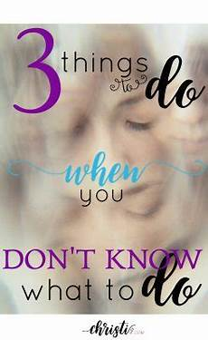 3 things to do when you don t know what to do christi gee