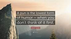 oscar levant quote a pun is the lowest form of humor when you don t think of it first 6