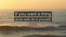 do it your self napoleon quote if you want a thing done well do it