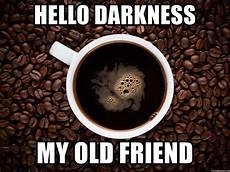 hello darkness my friend hello darkness my friend hello darkness coffee meme generator