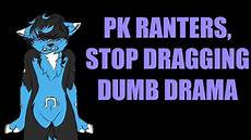 pk ranters dragging on drama outdated youtube