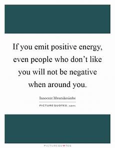 if you emit positive energy even people who don t like