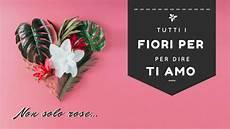 tutti i fiori san valentino tutti i fiori per dire ti amo oltre le