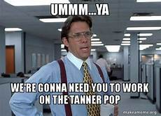 Office Space That Would Be Great Meme by Ummm Ya We Re Gonna Need You To Work On The Pop