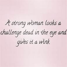 Starke Frauen Zitate - a strong looks a challenge dead in the eye and gives