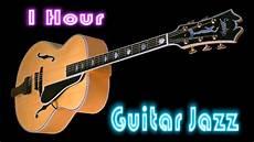 how to play jazz guitar guitar jazz album jazz 1 hour cool and smooth jazz guitar instrumental