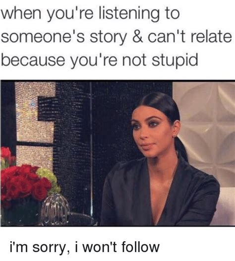 You Re Stupid Meme - when you re listening to someone s story can t relate because you re not stupid i m sorry i