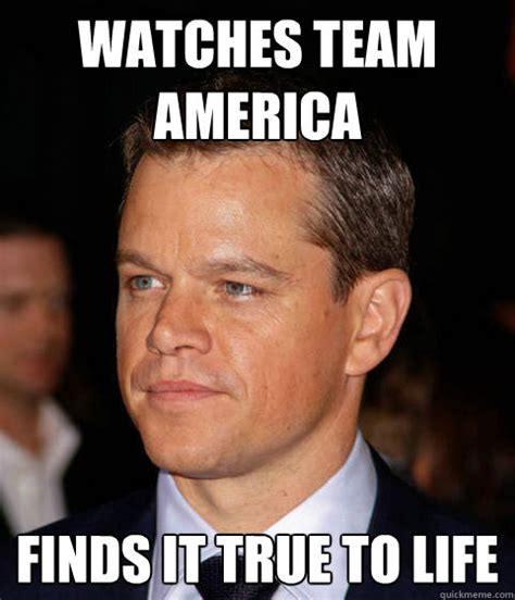 Team America Meme - watches team america finds it true to life scumbag matt damon quickmeme