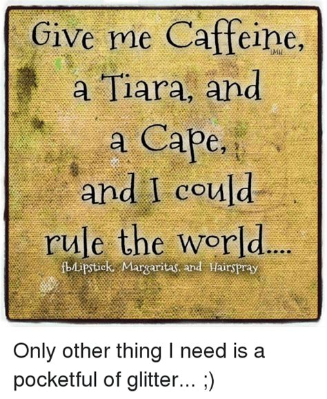 Tiara Meme - give me caffeine a tiara and a cape and i could rule the world tick margaritas and hairspray