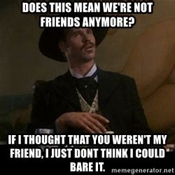 Doc Holliday Memes - does this mean we re not friends anymore doc holliday meme generator