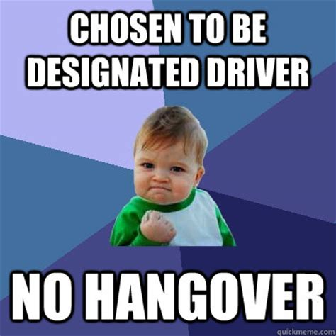 Meme Driver - chosen to be designated driver no hangover success kid quickmeme