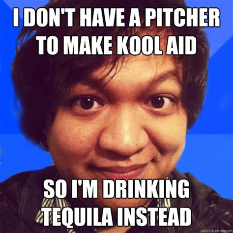 Kool Aid Meme - i don t have a pitcher to make kool aid so i m drinking tequila instead david hoang problems