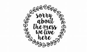 Sorry About The Mess We Live Here Svg Cricut Cameo