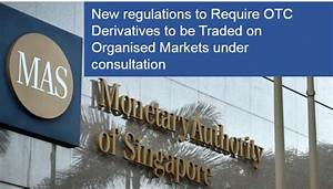 New Regulations To Require Otc Derivatives To Be Traded On Organised Markets Under Consultation