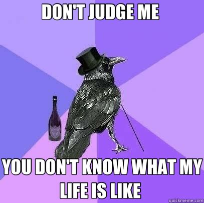You Don T Know Me Meme - don t judge me you don t know what my life is like rich raven quickmeme