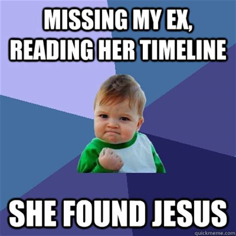 My Ex Meme - missing my ex reading her timeline she found jesus success kid quickmeme