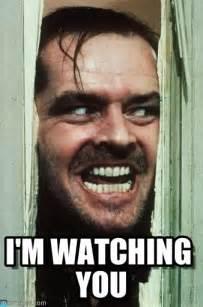I M Watching You Meme - i m watching you heres johnny meme on memegen