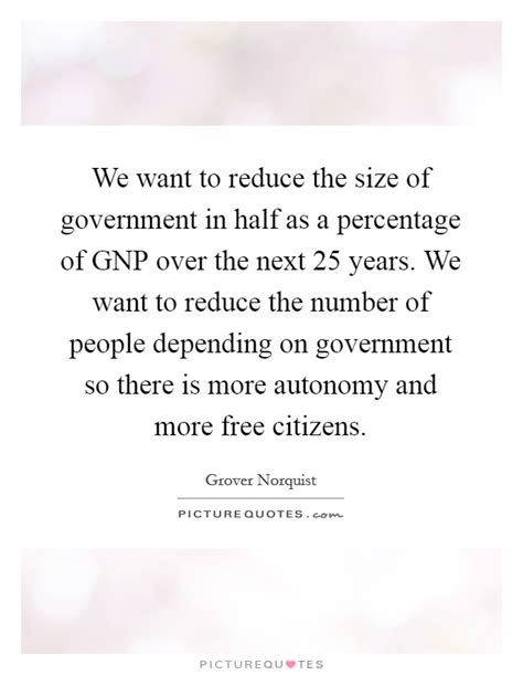 We Want To Reduce The Size Of Government In Half As A Percentage  Picture Quotes