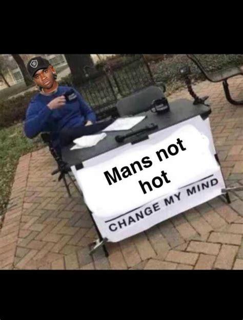 Mans Not Hot Memes - dopl3r com memes mans not hot change my mind
