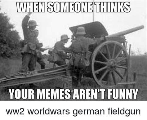 Funny German Memes - when someone thinks your memes aren t funny ww2 worldwars german fieldgun funny meme on sizzle