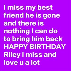 I miss my best friend he is gone and there is nothing I ...