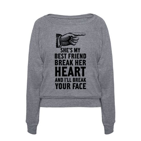 human she 39 s my best friend break her heart and i 39 ll break your face clothing pullover