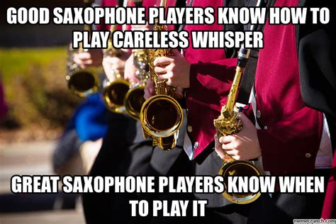 Saxaphone Meme - good saxophone players know how to play careless whisper