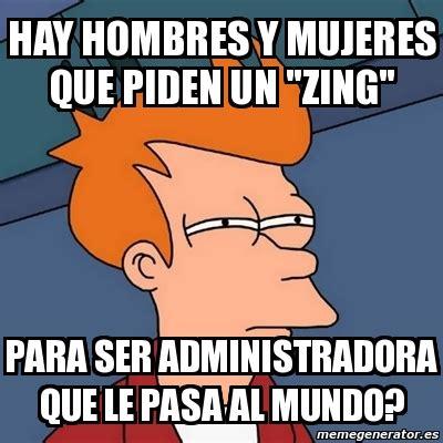 Zing Meme - meme futurama fry hay hombres y mujeres que piden un quot zing quot para ser administradora que le