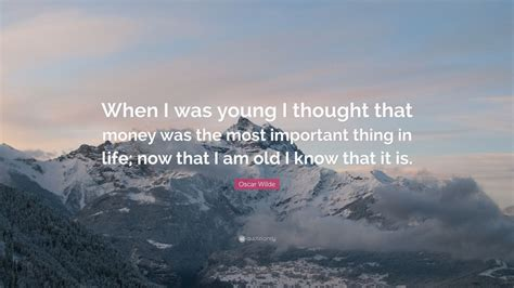 """Life is far too important a thing ever to talk seriously about. Oscar Wilde Quote: """"When I was young I thought that money was the most important thing in life ..."""