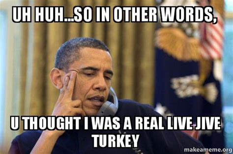 Jive Turkey Meme - uh huh so in other words u thought i was a real live jive turkey make a meme