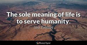 The sole meaning of life is to serve humanity. - Leo ...
