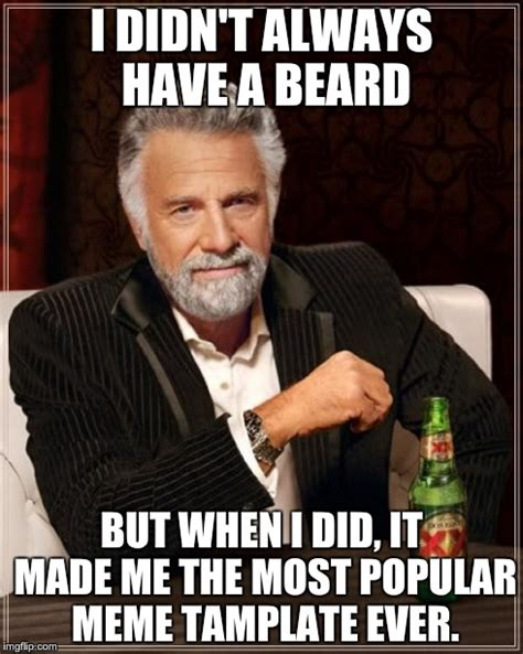 Most Popular Memes Ever - the most interesting man in the world meme imgflip