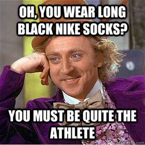 Oh, you wear long black nike socks? You must be quite the