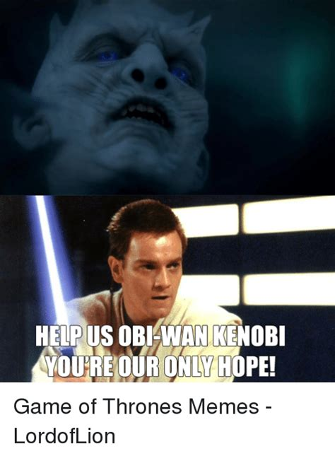 Obi Wan Kenobi Meme - help us obi wan kenobi youre our only hope game of thrones memes lordoflion game of thrones