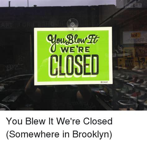 You Blew It Meme - were closed dihuf 2010 pea 8 you blew it we re closed somewhere in brooklyn brooklyn meme on
