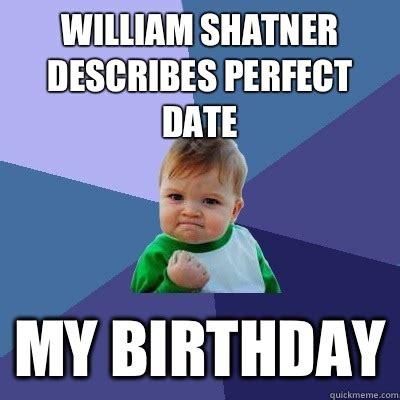 William Shatner Meme - william shatner describes perfect date my birthday success kid quickmeme
