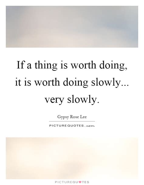 stuff that is worth a if a thing is worth doing it is worth doing slowly very picture quotes