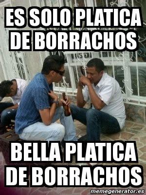Borrachos Memes - meme personalizado es solo platica de borrachos bella platica de borrachos 3137386