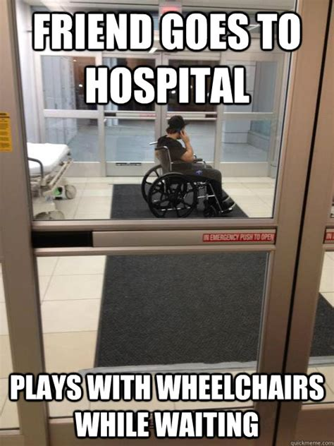Hospital Memes - friend goes to hospital plays with wheelchairs while waiting scumbag tony quickmeme